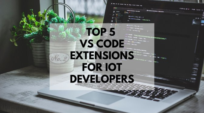 Top 5 VS Code Extensions for IoT Developers